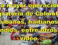Colombia  la mayor operación migratoria de su historia cubanos, haitianos, indios, entre otros, video