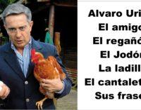 Alvaro Uribe: El amigo,  El regañón, El Jodón, La ladilla,  el cantaletoso, sus frases aquí.
