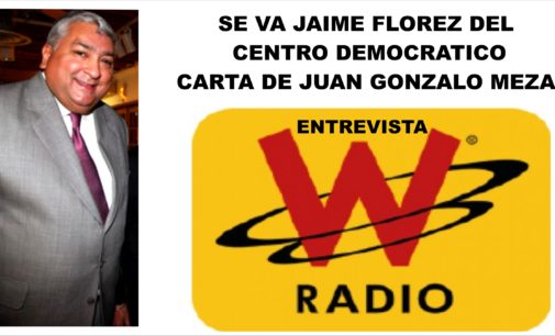 Porqué, se va Jaime Florez, del Centro Democratico, la W,  Juan Gonzalo Meza,