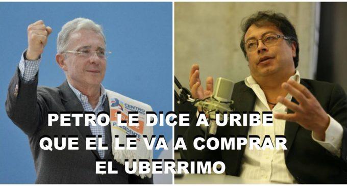 Petro le manda decir por estos medios a Uribe que le comprara  el UBERRIMO.