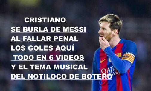 Cristiano se burla de Messi al fallar penal, Los goles aquí, todo en 6 videos y el tema musical del Notiloco de Botero