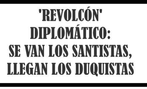 'Revolcón' diplomático: se van los santistas, llegan los duquistas